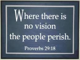 Where there is no vision the people perish. Proverbs 29:18