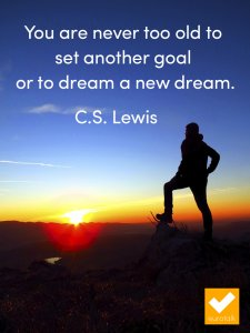 Health and Wealth - never too old to set another goal or dream a new dream.