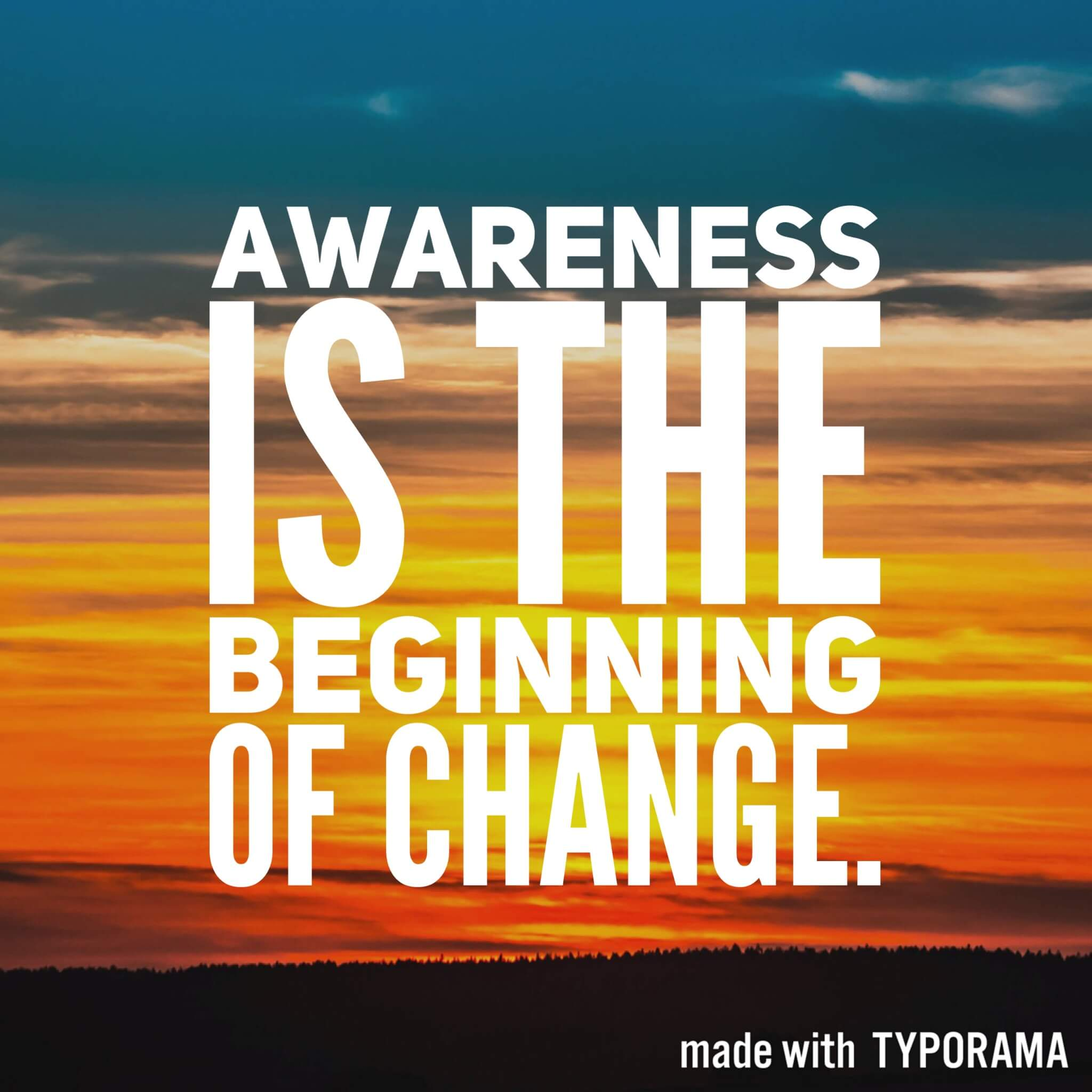 Awareness is the beginning of change.