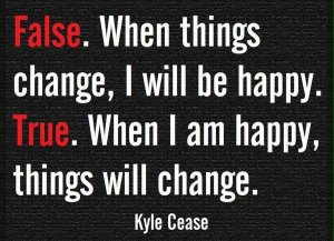 False. WHen things change, I will be happy. True. When I am happy, things will change. Kyle Cease