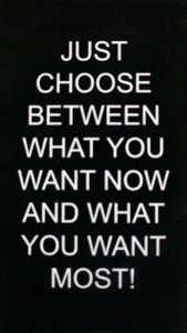 Choose Between What You Want NOW and What You Want Most